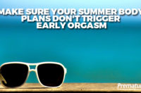Make Sure Your Summer Body Plans Don't Trigger Early Orgasm