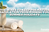 Five Ways to Keep Premature Ejaculation from Ruining Your Summer Holidays