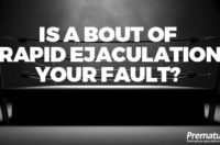 Is a Bout of Rapid Ejaculation YOUR Fault?